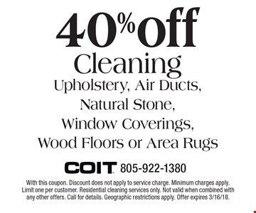 40% off Cleaning Upholstery, Air Ducts, Natural Stone, Window Coverings, Wood Floors or Area Rugs. With this coupon. Discount does not apply to service charge. Minimum charges apply. Limit one per customer. Residential cleaning services only. Not valid when combined with any other offers. Call for details. Geographic restrictions apply. Offer expires 3/16/18.