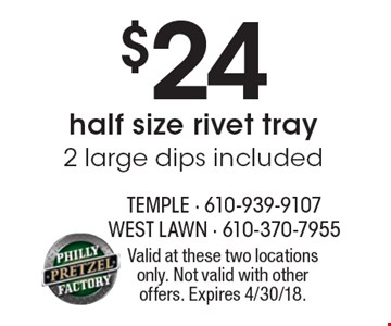 $24 half size rivet tray, 2 large dips included. Valid at these two locations only. Not valid with other offers. Expires 4/30/18.