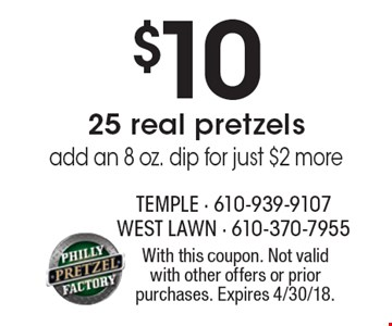 $10 25 real pretzels, add an 8 oz. dip for just $2 more. With this coupon. Not valid with other offers or prior purchases. Expires 4/30/18.