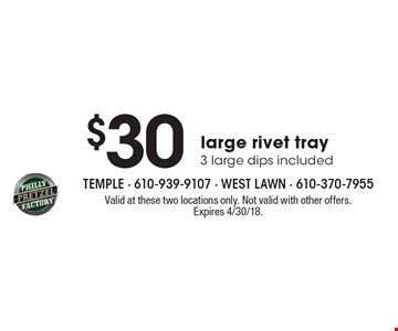 $30 large rivet tray 3 large dips included. Valid at these two locations only. Not valid with other offers. Expires 4/30/18.