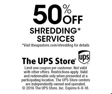 50% off shredding* services *Visit theupsstore.com/shredding for details. Limit one coupon per customer. Not valid with other offers. Restrictions apply. Valid and redeemable only when presented at a participating location. The UPS Store centers are independently owned and operated.  2016 The UPS Store, Inc. Expires 6-8-18.