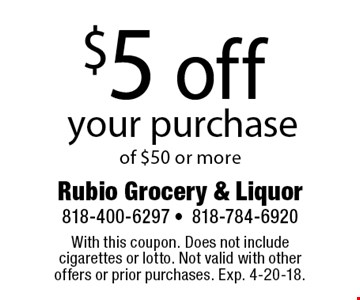$5 off your purchase of $50 or more. With this coupon. Does not include cigarettes or lotto. Not valid with other offers or prior purchases. Exp. 4-20-18.