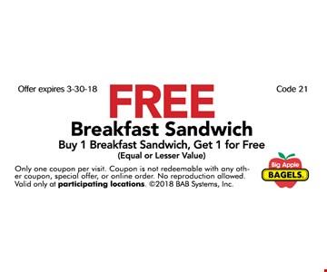 Free Breakfast Sandwich. Buy 1 Breakfast Sandwich, Get 1 for Free (Equal or Lesser Value)