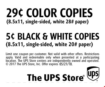 29¢ color copies (8.5x11, single-sided, white 28# paper) OR5¢ black & white copies (8.5x11, single-sided, white 20# paper). Limit one coupon per customer. Not valid with other offers. Restrictions apply. Valid and redeemable only when presented at a participating location. The UPS Store centers are independently owned and operated.  2017 The UPS Store, Inc. Offer expires 5/21/18