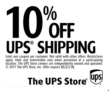 10% off UPS Shipping. Limit one coupon per customer. Not valid with other offers. Restrictions apply. Valid and redeemable only when presented at a participating location. The UPS Store centers are independently owned and operated.  2017 The UPS Store, Inc. Offer expires 5/21/18