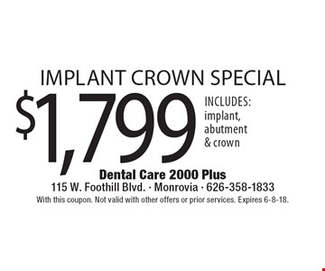 $1,799 implant crown special. Includes: implant, abutment & crown. With this coupon. Not valid with other offers or prior services. Expires 6-8-18.