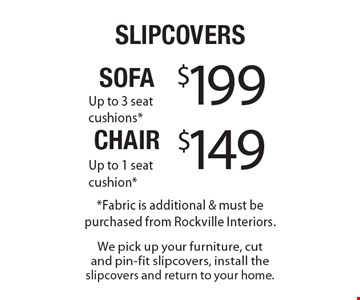 Sofa Slipcovers $199 (up to 3 seat cushions) and Chair Slipcovers $149 (up to 1 seat cushion). *Fabric is additional & must be purchased from Rockville Interiors. We pick up your furniture, cut and pin-fit slipcovers, install the slipcovers and return to your home. Offer expires 5-31-18.