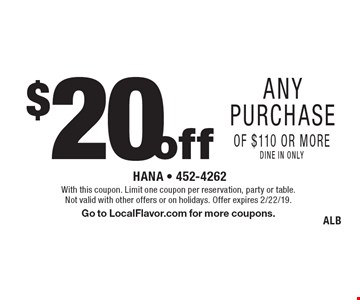 $20 off any purchase of $110 or more, dine in only. With this coupon. Limit one coupon per reservation, party or table. Not valid with other offers or on holidays. Offer expires 2/22/19. Go to LocalFlavor.com for more coupons. ALB