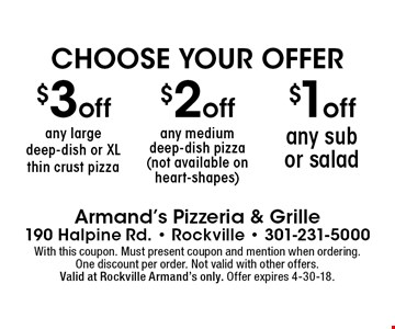Choose your offer. $3 off any large deep-dish or xl thin crust pizza or $2 off any medium deep-dish pizza (not available on heart-shapes) or $1 off any sub or salad. With this coupon. Must present coupon and mention when ordering.One discount per order. Not valid with other offers. Valid at Rockville Armand's only. Offer expires 4-30-18.