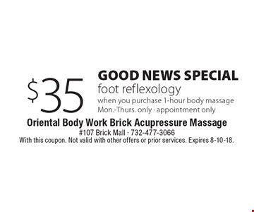 Good News Special $35 foot reflexology when you purchase 1-hour body massage Mon.-Thurs. only - appointment only. With this coupon. Not valid with other offers or prior services. Expires 8-10-18.