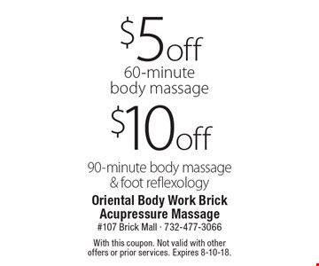 $10 off 90-minute body massage & foot reflexology. $5 off 60-minute body massage. With this coupon. Not valid with other offers or prior services. Expires 8-10-18.