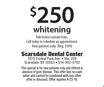 $250 whitening take home custom trays. Call today to schedule an appointment. New patients only. (Reg. $599). This special is for new patients only and offered in absence of gum disease. This offer has no cash value and cannot be combined with any other offer or discount. Offer expires 4-23-18.