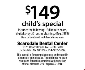 $149 child's special includes the following - full mouth exam, digital x-rays & routine cleaning. (Reg. $383) New patients without dental insurance. This special is for new patients only and offered in absence of gum disease. This offer has no cash value and cannot be combined with any other offer or discount. Offer expires 7/16/18.