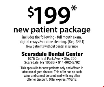 $199* new patient package includes the following - full mouth exam, digital x-rays & routine cleaning. (Reg. $441) New patients without dental insurance. This special is for new patients only and offered in absence of gum disease. This offer has no cash value and cannot be combined with any other offer or discount. Offer expires 7/16/18.