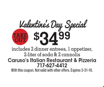 Valentine's Day Special Takeout$34.99includes 2 dinner entrees, 1 appetizer, 2-liter of soda & 2 cannolis . With this coupon. Not valid with other offers. Expires 3-31-18.