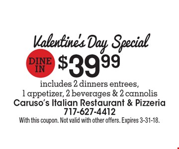 Valentine's Day Special dine in $39.99includes 2 dinners entrees, 1 appetizer, 2 beverages & 2 cannolis. With this coupon. Not valid with other offers. Expires 3-31-18.