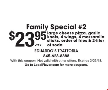 Family Special #2 $23.95 +TAX large cheese pizza, garlic knots, 4 wings, 4 mozzarella sticks, order of fries & 2-liter of soda. With this coupon. Not valid with other offers. Expires 3/23/18. Go to LocalFlavor.com for more coupons.