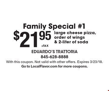 Family Special #1 $21.95+TAX large cheese pizza, order of wings & 2-liter of soda. With this coupon. Not valid with other offers. Expires 3/23/18. Go to LocalFlavor.com for more coupons.