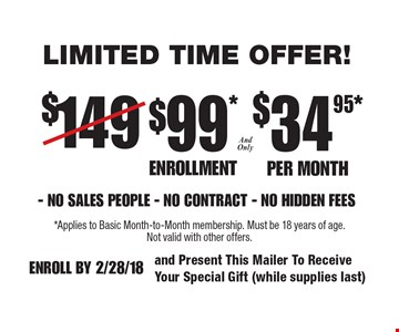 Only $99 Enrollment and only $34.95 per month NO SALES PEOPLE - NO CONTRACT - NO HIDDEN FEES. Limited time offer.. *Applies to Basic Month-to-Month membership. Must be 18 years of age. Not valid with other offers. Enroll by 2/28/18 and Present This Mailer To Receive Your Special Gift (while supplies last)