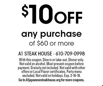 $10 OFF any purchase of $60 or more. With this coupon. Dine in or take-out. Dinner only. Not valid on alcohol. Must present coupon before payment. Gratuity not included. Not valid with other offers or Local Flavor certificates. Party menu excluded. Not valid on holidays. Exp. 3-16-18. Go to A1japanesesteakhouse.org for more coupons.