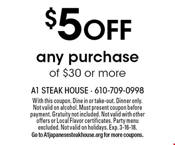 $5 OFF any purchase of $30 or more. With this coupon. Dine in or take-out. Dinner only. Not valid on alcohol. Must present coupon before payment. Gratuity not included. Not valid with other offers or Local Flavor certificates. Party menu excluded. Not valid on holidays. Exp. 3-16-18. Go to A1japanesesteakhouse.org for more coupons.