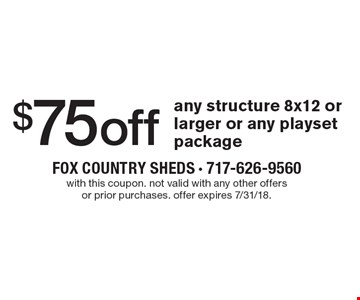 $75 off any structure 8x12 or larger or any playset package. With this coupon. Not valid with any other offers or prior purchases. Offer expires 7/31/18.
