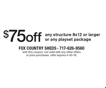 $75 off any structure 8x12 or larger or any playset package. With this coupon. Not valid with any other offers or prior purchases. Offer expires 4-30-18.