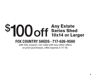 $100 off Any Estate Series Shed 10x14 or Larger. with this coupon. not valid with any other offers or prior purchases. offer expires 5-11-18.
