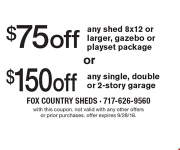 $75 off any shed 8x12 or larger, gazebo or playset package. $150 off any single, double or 2-story garage. With this coupon. Not valid with any other offers or prior purchases. Offer expires 9/28/18.