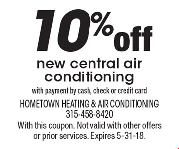 10% off new central air conditioning with payment by cash, check or credit card. With this coupon. Not valid with other offers or prior services. Expires 5-31-18.