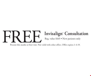 Free Invisalign Consultation. Reg. value $165. New patients only. Present this mailer at first visit. Not valid with other offers. Offer expires 1-4-19.