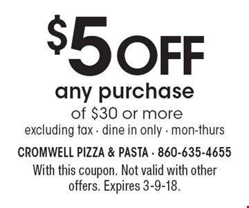 $5 off any purchase of $30 or more. Excluding tax - Dine in only - Mon-Thurs. With this coupon. Not valid with other offers. Expires 3-9-18.