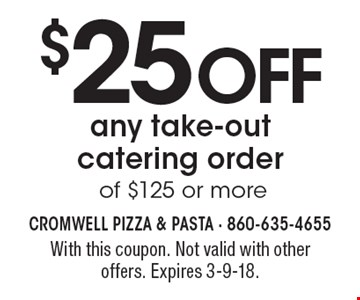 $25 OFF any take-outcatering order of $125 or more. With this coupon. Not valid with other offers. Expires 3-9-18.