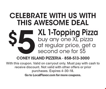 CELEBRATE WITH US WITH THIS AWESOME DEAL $5 XL 1-Topping Pizza buy any one XL pizza at regular price, get a second one for $5. With this coupon. Valid on carryout only. Must pay with cash to receive discount. Not valid with other offers or prior purchases. Expires 4-30-18.Go to LocalFlavor.com for more coupons.