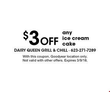 $3 Off any ice cream cake. With this coupon. Goodyear location only. Not valid with other offers. Expires 3/9/18.