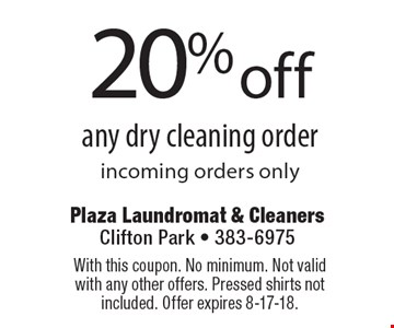 20% off any dry cleaning order incoming orders only. With this coupon. No minimum. Not valid with any other offers. Pressed shirts not included. Offer expires 8-17-18.