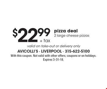 $22.99 + tax pizza deal 2 large cheese pizzas. Valid on take-out or delivery only. With this coupon. Not valid with other offers, coupons or on holidays. Expires 3-31-18.
