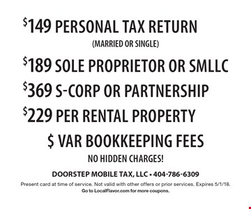 $149 personal Tax return (MARRIED OR SINGLE )$189 SOLE PROPRIETOR OR SMLLC $369 S-Corp OR PARTNERSHIP $229 Per Rental PROPERTY $ Var Bookkeeping Fees NO HIDDEN CHARGES!. Present card at time of service. Not valid with other offers or prior services. Expires 5/1/18.Go to LocalFlavor.com for more coupons.