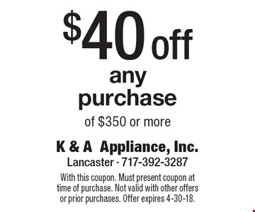 $40 off any purchase of $350 or more. With this coupon. Must present coupon at time of purchase. Not valid with other offers or prior purchases. Offer expires 4-30-18.