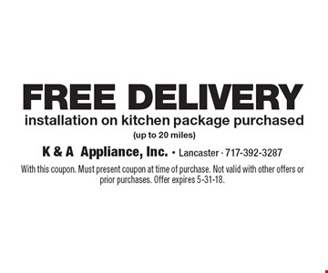 FREE DELIVERY installation on kitchen package purchased (up to 20 miles). With this coupon. Must present coupon at time of purchase. Not valid with other offers or prior purchases. Offer expires 5-31-18.