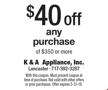 $40off any purchase of $350 or more. With this coupon. Must present coupon at time of purchase. Not valid with other offers or prior purchases. Offer expires 5-31-18.