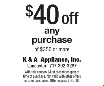 $40 off any purchase of $350 or more. With this coupon. Must present coupon at time of purchase. Not valid with other offers or prior purchases. Offer expires 6-30-18.
