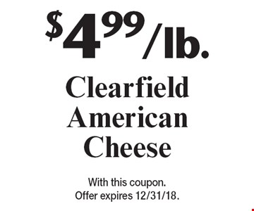 $4.99/lb.Clearfield American Cheese. With this coupon. Offer expires 12/31/18.