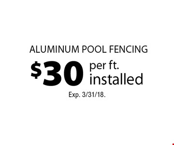 $30 per ft. installed aluminum pool fencing. Exp. 3/31/18.