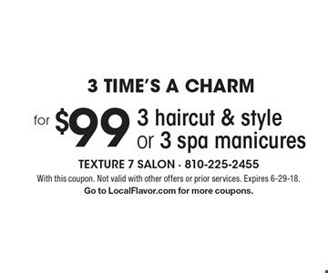 3 Time's A Charm. 3 haircut & style or 3 spa manicures for $99. With this coupon. Not valid with other offers or prior services. Expires 6-29-18. Go to LocalFlavor.com for more coupons.
