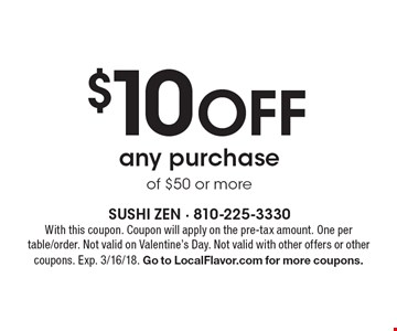 $10 Off any purchase of $50 or more. With this coupon. Coupon will apply on the pre-tax amount. One per table/order. Not valid on Valentine's Day. Not valid with other offers or other coupons. Exp. 3/16/18. Go to LocalFlavor.com for more coupons.