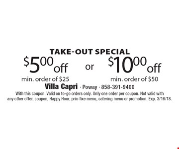 Take-out Special $5.00 off min. order of $25. $10.00 off min. order of $50. . With this coupon. Valid on to-go orders only. Only one order per coupon. Not valid with any other offer, coupon, Happy Hour, prix-fixe menu, catering menu or promotion. Exp. 3/16/18.