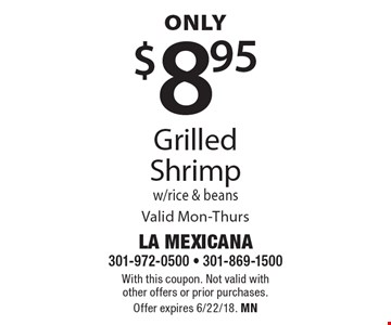 Only $8.95 Grilled Shrimp w/rice & beans. Valid Mon-Thurs. With this coupon. Not valid with other offers or prior purchases. Offer expires 6/22/18. MN