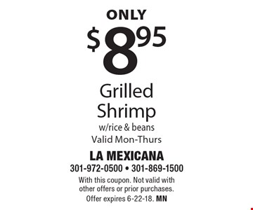 Only $8.95 grilled shrimp w/rice & beans. Valid Mon-Thurs. With this coupon. Not valid with other offers or prior purchases. Offer expires 6-22-18. MN