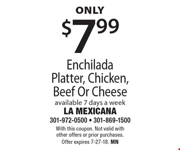 Only $7.99 Enchilada Platter, Chicken, Beef Or Cheese. Available 7 days a week. With this coupon. Not valid with other offers or prior purchases. Offer expires 7-27-18. MN